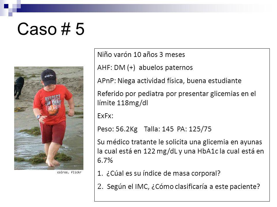 Caso # 5 Niño varón 10 años 3 meses AHF: DM (+) abuelos paternos