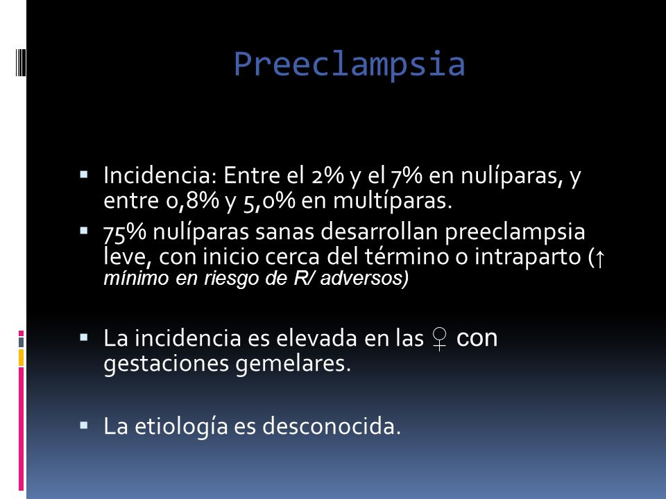 Preeclampsia Incidencia: Entre el 2% y el 7% en nulíparas, y entre 0,8% y 5,0% en multíparas.