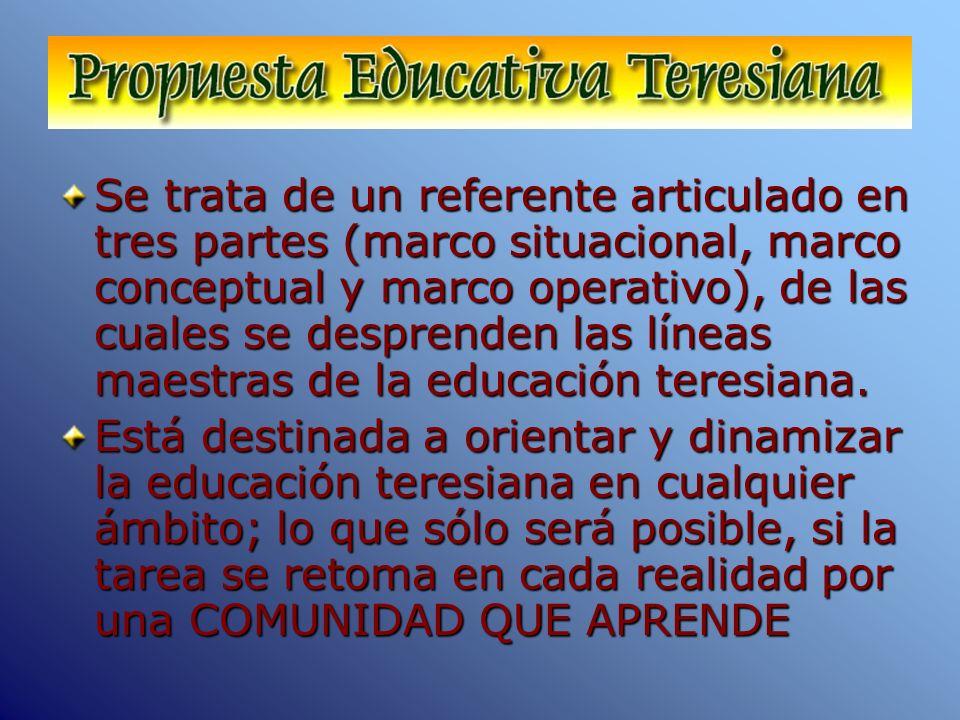 Se trata de un referente articulado en tres partes (marco situacional, marco conceptual y marco operativo), de las cuales se desprenden las líneas maestras de la educación teresiana.
