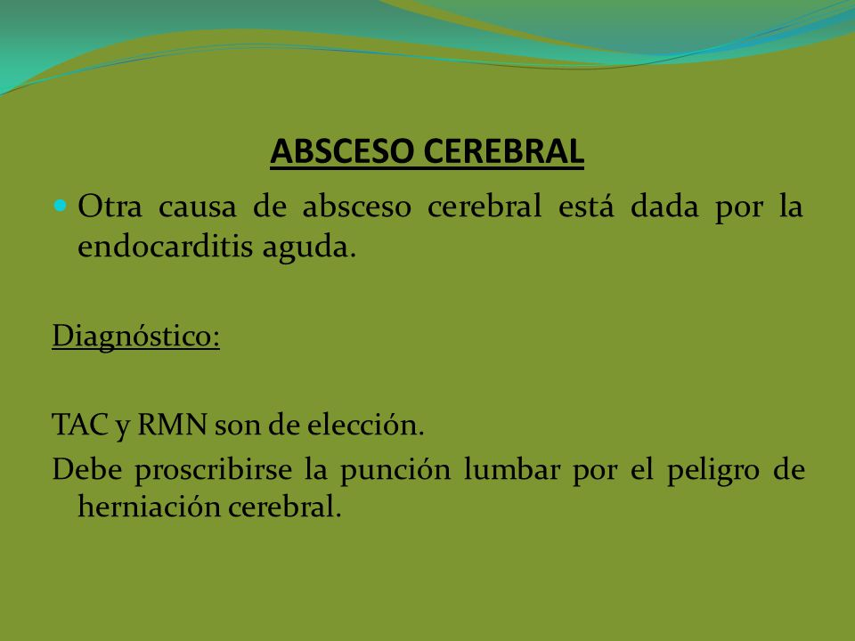 ABSCESO CEREBRAL Otra causa de absceso cerebral está dada por la endocarditis aguda. Diagnóstico: TAC y RMN son de elección.