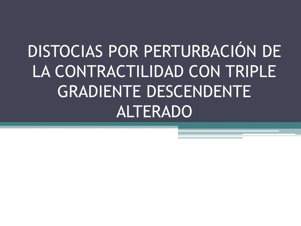 DISTOCIAS POR PERTURBACIÓN DE LA CONTRACTILIDAD CON TRIPLE GRADIENTE DESCENDENTE ALTERADO