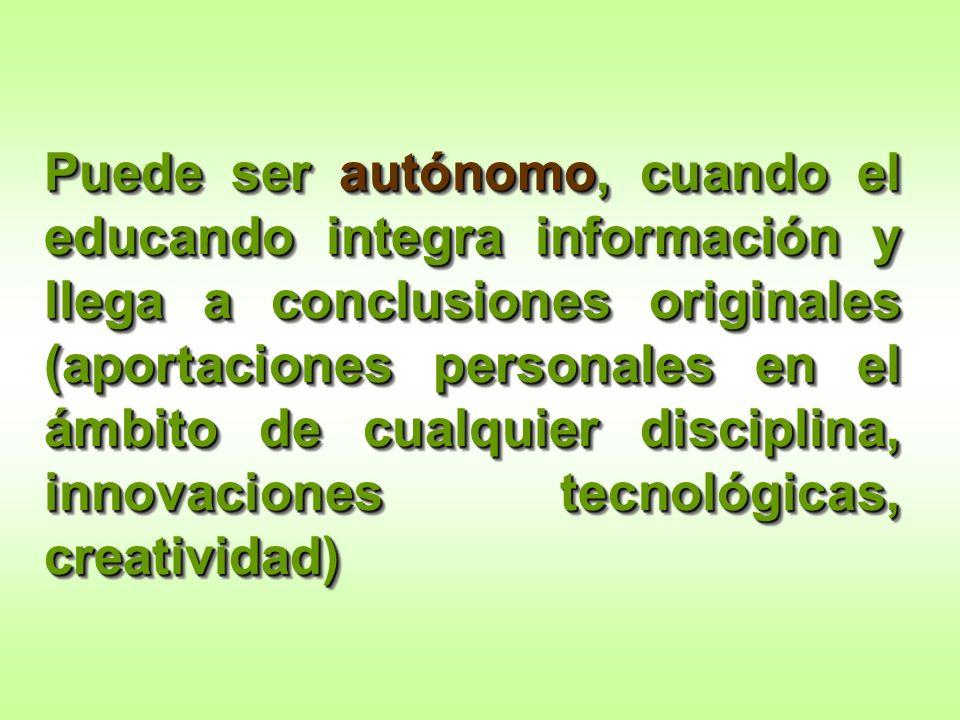 Puede ser autónomo, cuando el educando integra información y llega a conclusiones originales (aportaciones personales en el ámbito de cualquier disciplina, innovaciones tecnológicas, creatividad)