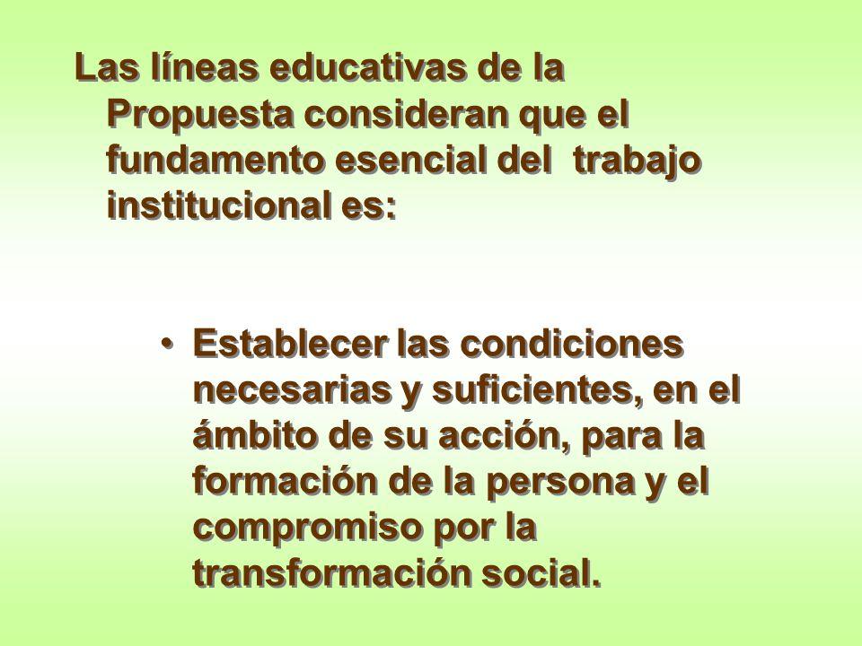 Las líneas educativas de la Propuesta consideran que el fundamento esencial del trabajo institucional es:
