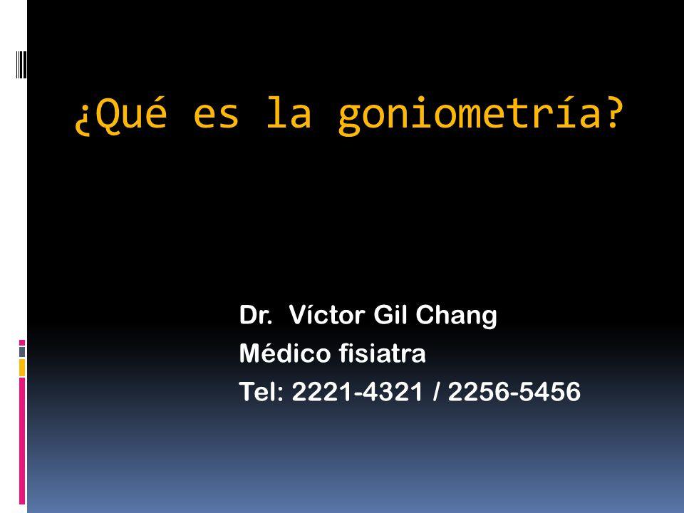 ¿Qué es la goniometría Dr. Víctor Gil Chang Médico fisiatra Tel: 2221-4321 / 2256-5456