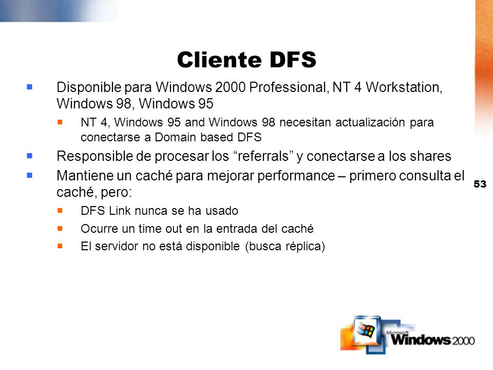 Cliente DFS Disponible para Windows 2000 Professional, NT 4 Workstation, Windows 98, Windows 95.