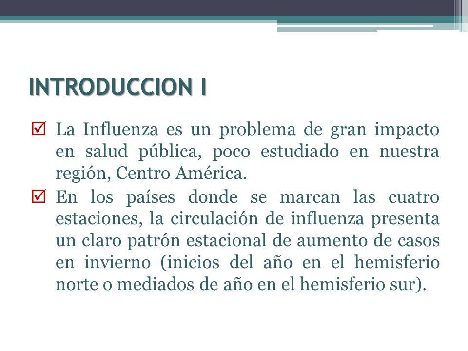 INTRODUCCION ILa Influenza es un problema de gran impacto en salud pública, poco estudiado en nuestra región, Centro América.