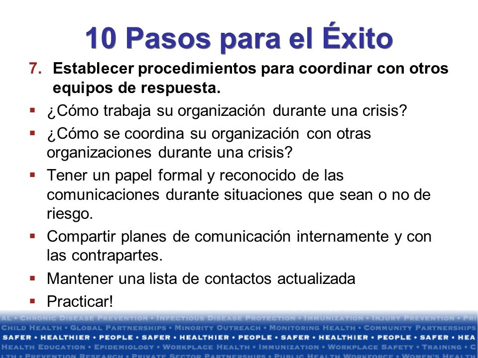 10 Pasos para el Éxito Establecer procedimientos para coordinar con otros equipos de respuesta. ¿Cómo trabaja su organización durante una crisis