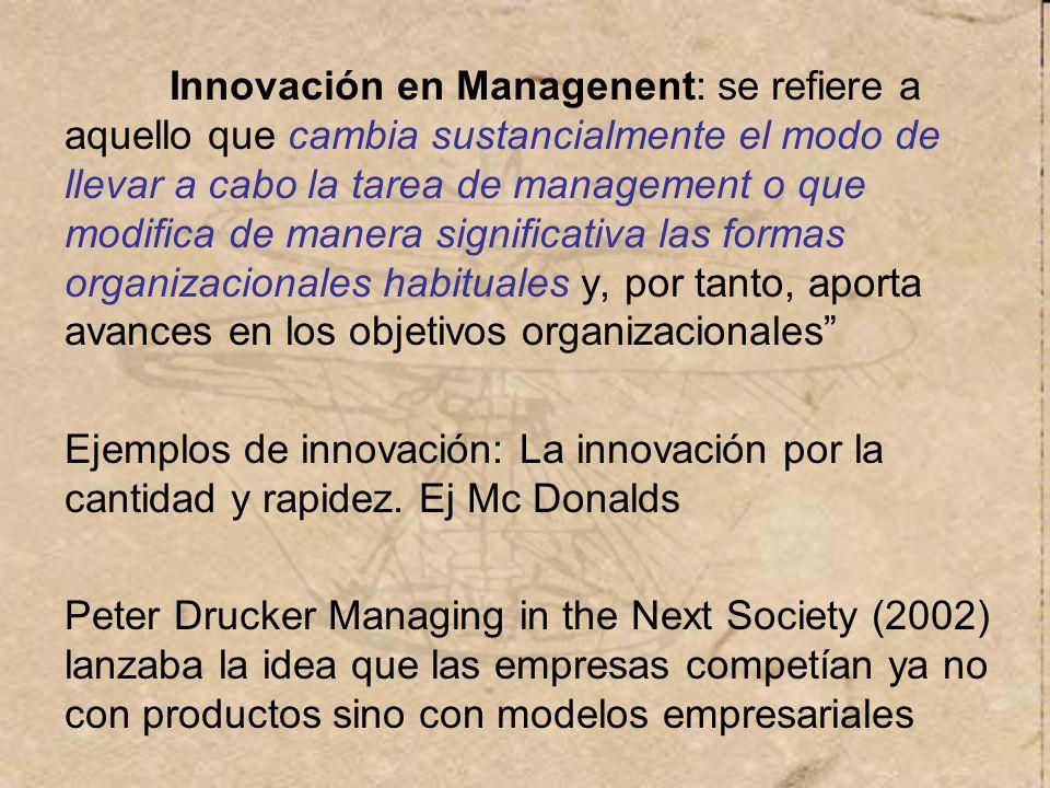 Innovación en Managenent: se refiere a aquello que cambia sustancialmente el modo de llevar a cabo la tarea de management o que modifica de manera significativa las formas organizacionales habituales y, por tanto, aporta avances en los objetivos organizacionales