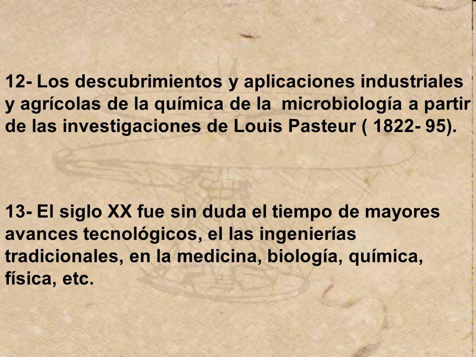 12- Los descubrimientos y aplicaciones industriales y agrícolas de la química de la microbiología a partir de las investigaciones de Louis Pasteur ( 1822- 95).