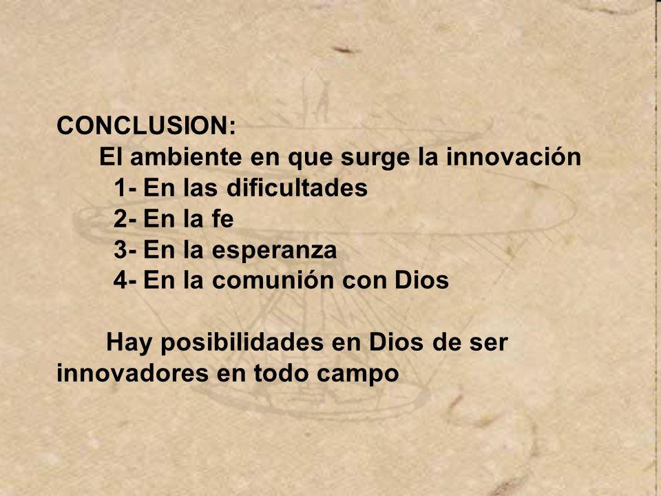 CONCLUSION: El ambiente en que surge la innovación. 1- En las dificultades. 2- En la fe. 3- En la esperanza.