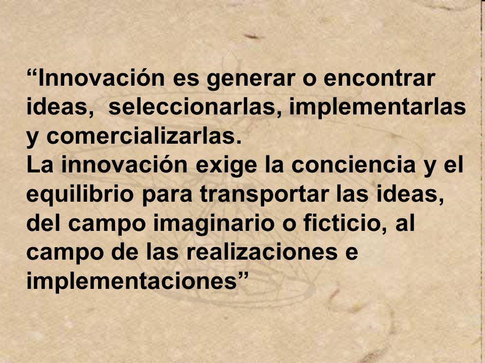 Innovación es generar o encontrar ideas, seleccionarlas, implementarlas y comercializarlas.
