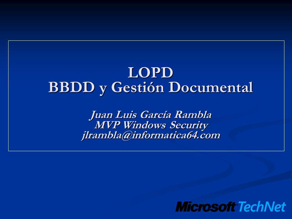 LOPD BBDD y Gestión Documental Juan Luis García Rambla MVP Windows Security jlrambla@informatica64.com
