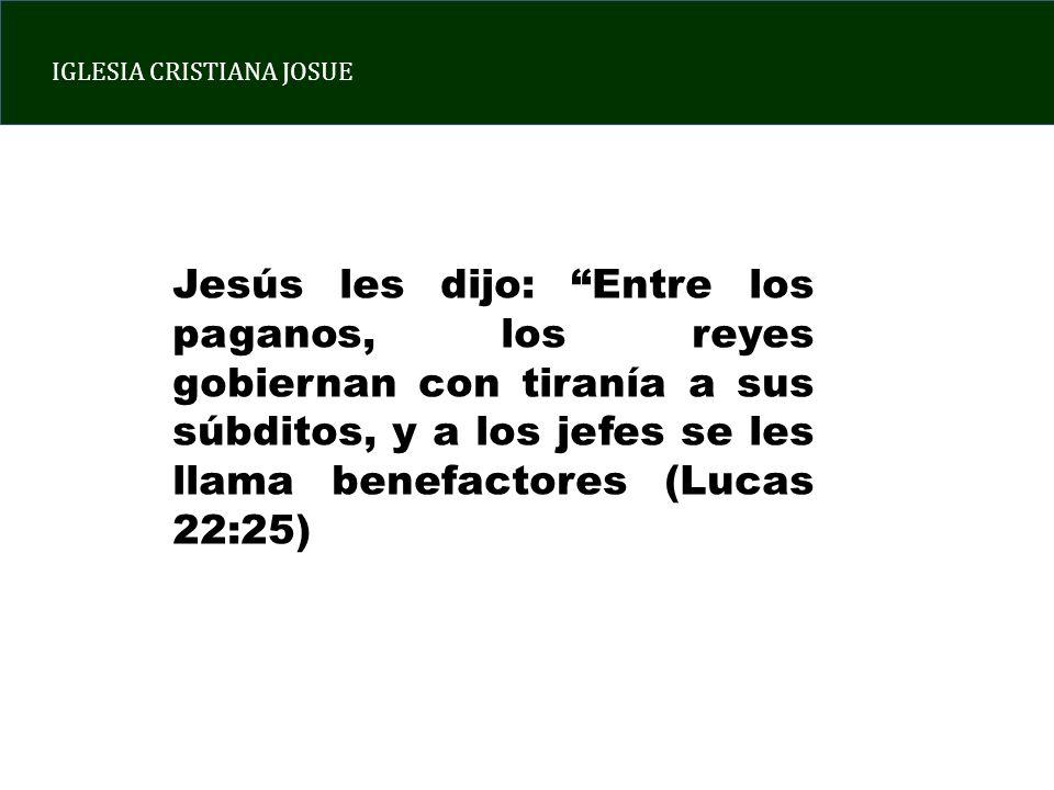 Jesús les dijo: Entre los paganos, los reyes gobiernan con tiranía a sus súbditos, y a los jefes se les llama benefactores (Lucas 22:25)