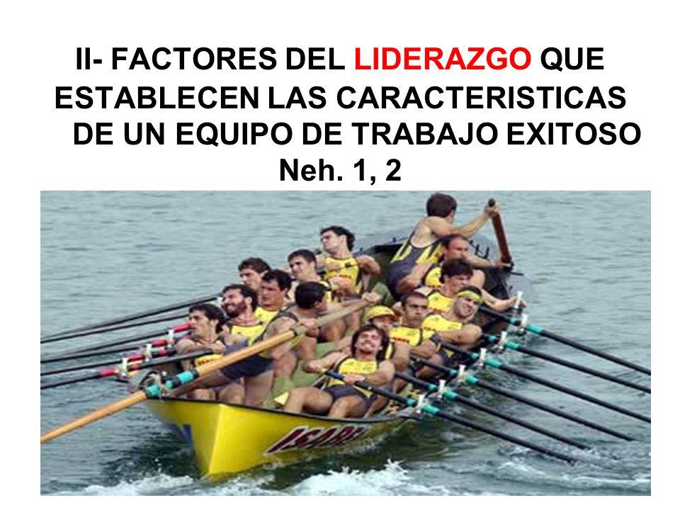 II- FACTORES DEL LIDERAZGO QUE ESTABLECEN LAS CARACTERISTICAS DE UN EQUIPO DE TRABAJO EXITOSO Neh.