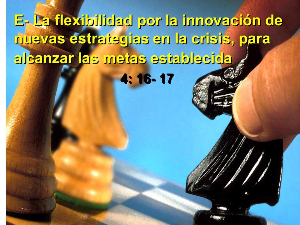 E- La flexibilidad por la innovación de nuevas estrategias en la crisis, para alcanzar las metas establecida 4: 16- 17