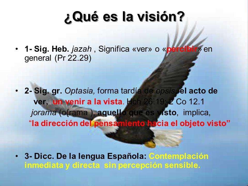 ¿Qué es la visión 1- Sig. Heb. jazah , Significa «ver» o «percibir» en general (Pr 22.29) 2- Sig. gr. Optasia, forma tardía de opsis, el acto de.