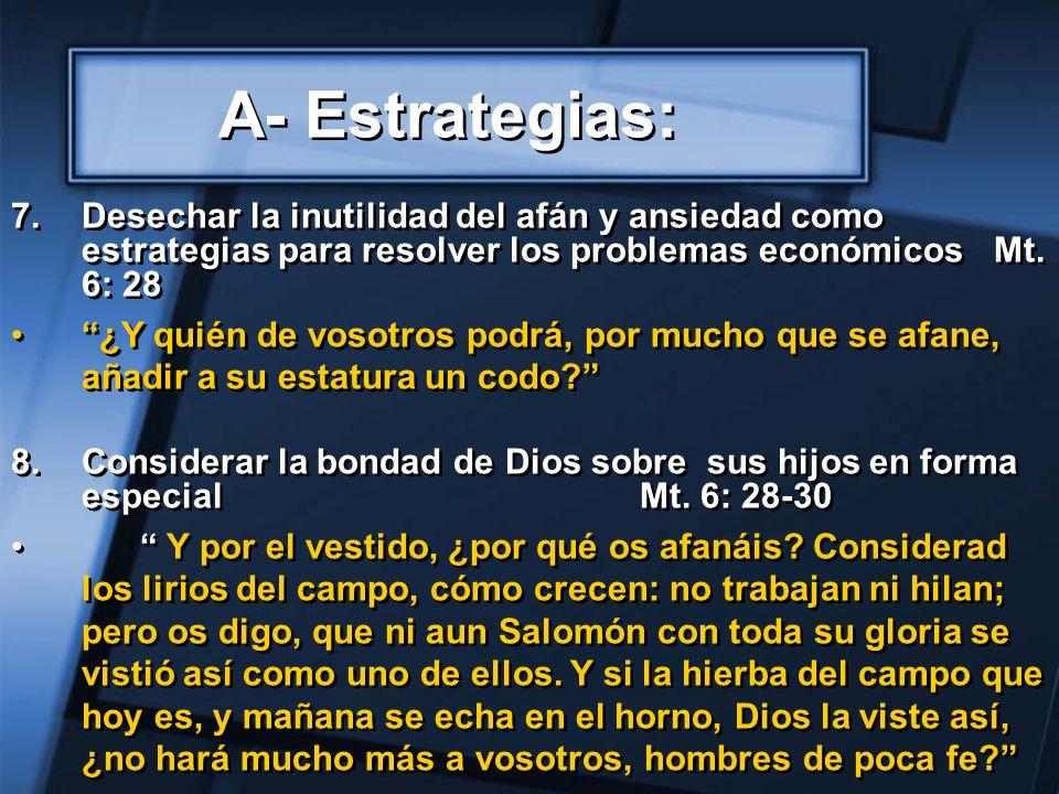 A- Estrategias:Desechar la inutilidad del afán y ansiedad como estrategias para resolver los problemas económicos Mt. 6: 28.