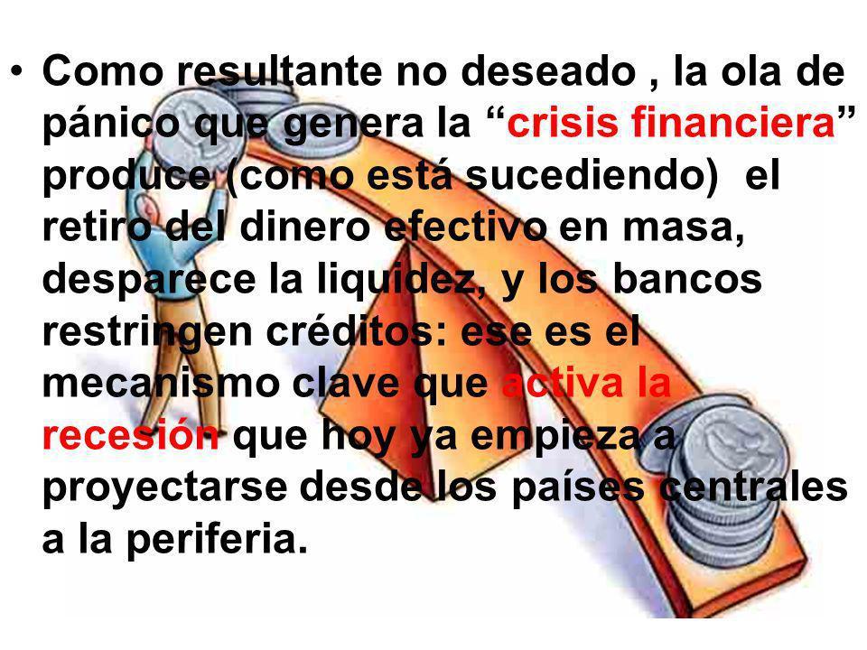 Como resultante no deseado , la ola de pánico que genera la crisis financiera produce (como está sucediendo) el retiro del dinero efectivo en masa, desparece la liquidez, y los bancos restringen créditos: ese es el mecanismo clave que activa la recesión que hoy ya empieza a proyectarse desde los países centrales a la periferia.