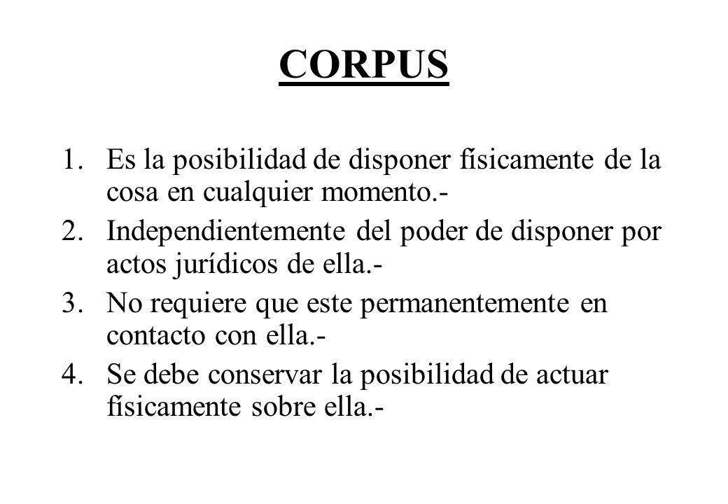 CORPUS Es la posibilidad de disponer físicamente de la cosa en cualquier momento.-