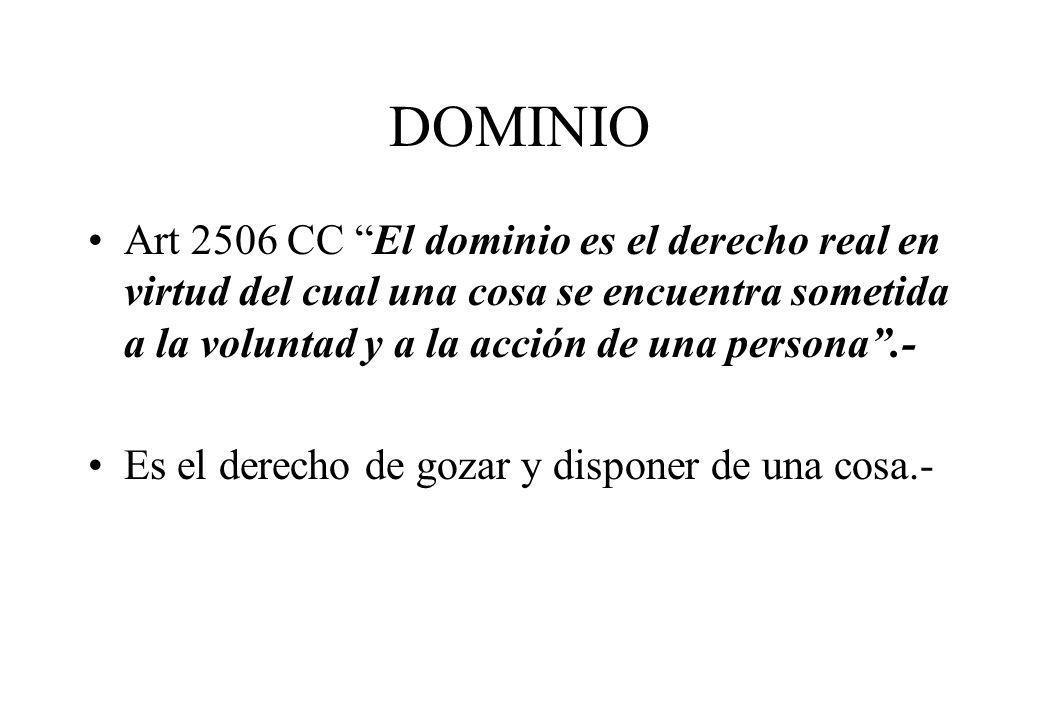 DOMINIOArt 2506 CC El dominio es el derecho real en virtud del cual una cosa se encuentra sometida a la voluntad y a la acción de una persona .-