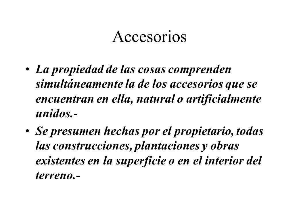 Accesorios La propiedad de las cosas comprenden simultáneamente la de los accesorios que se encuentran en ella, natural o artificialmente unidos.-