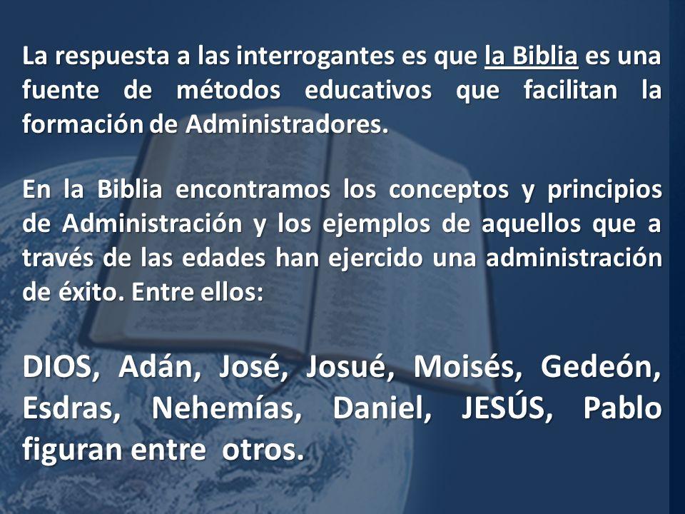 La respuesta a las interrogantes es que la Biblia es una fuente de métodos educativos que facilitan la formación de Administradores.