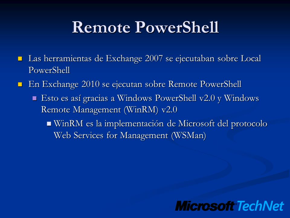Remote PowerShell Las herramientas de Exchange 2007 se ejecutaban sobre Local PowerShell. En Exchange 2010 se ejecutan sobre Remote PowerShell.