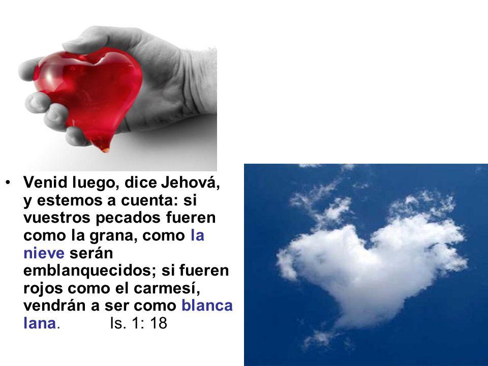Venid luego, dice Jehová, y estemos a cuenta: si vuestros pecados fueren como la grana, como la nieve serán emblanquecidos; si fueren rojos como el carmesí, vendrán a ser como blanca lana.