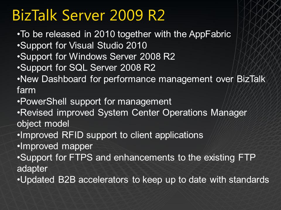 BizTalk Server 2009 R2 To be released in 2010 together with the AppFabric. Support for Visual Studio 2010.