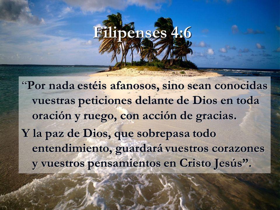 Filipenses 4:6 Por nada estéis afanosos, sino sean conocidas vuestras peticiones delante de Dios en toda oración y ruego, con acción de gracias.