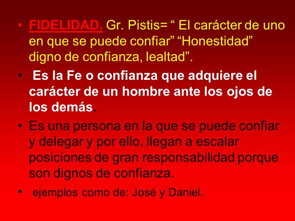 FIDELIDAD. Gr. Pistis= El carácter de uno en que se puede confiar Honestidad digno de confianza, lealtad .