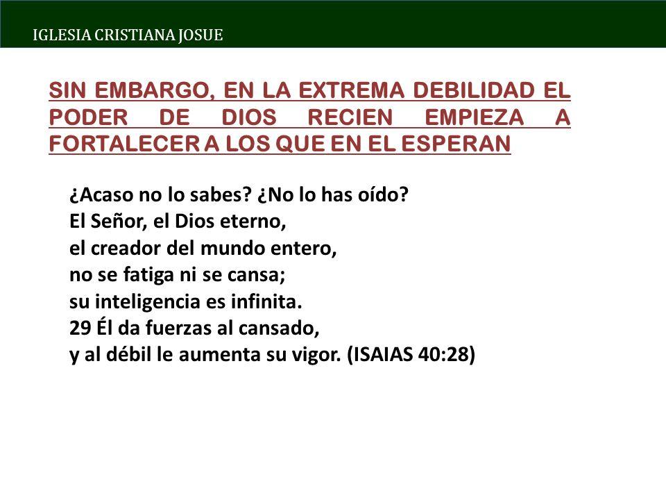 SIN EMBARGO, EN LA EXTREMA DEBILIDAD EL PODER DE DIOS RECIEN EMPIEZA A FORTALECER A LOS QUE EN EL ESPERAN