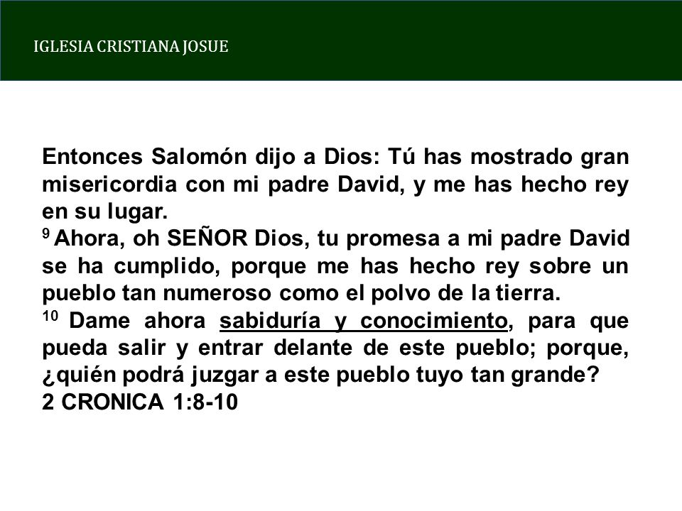 Entonces Salomón dijo a Dios: Tú has mostrado gran misericordia con mi padre David, y me has hecho rey en su lugar.