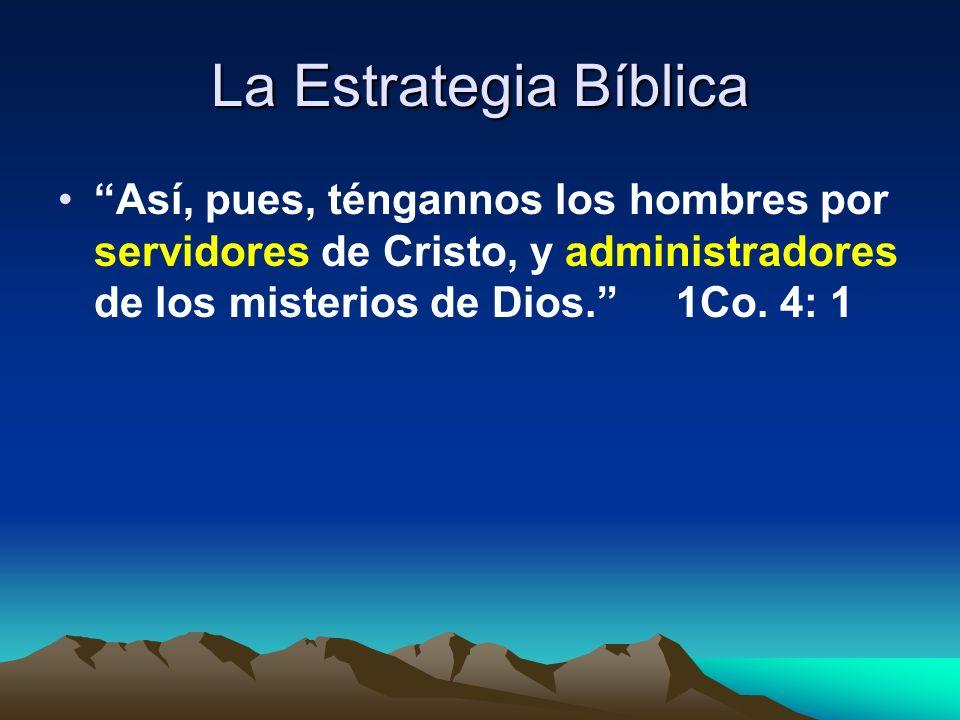 La Estrategia Bíblica Así, pues, téngannos los hombres por servidores de Cristo, y administradores de los misterios de Dios. 1Co.