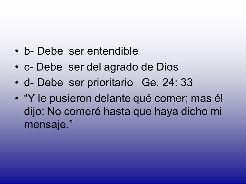 b- Debe ser entendible c- Debe ser del agrado de Dios. d- Debe ser prioritario Ge. 24: 33.