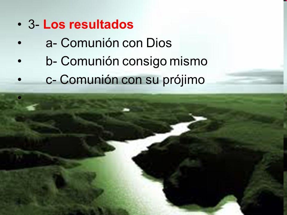 3- Los resultados a- Comunión con Dios b- Comunión consigo mismo c- Comunión con su prójimo