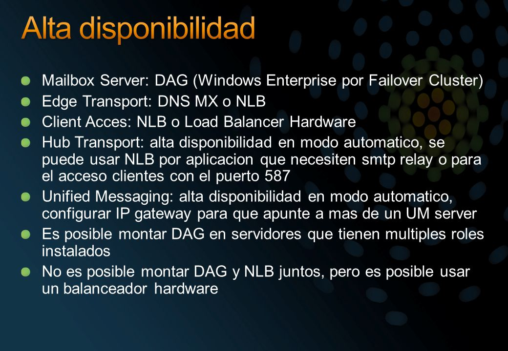 Alta disponibilidad Mailbox Server: DAG (Windows Enterprise por Failover Cluster) Edge Transport: DNS MX o NLB.