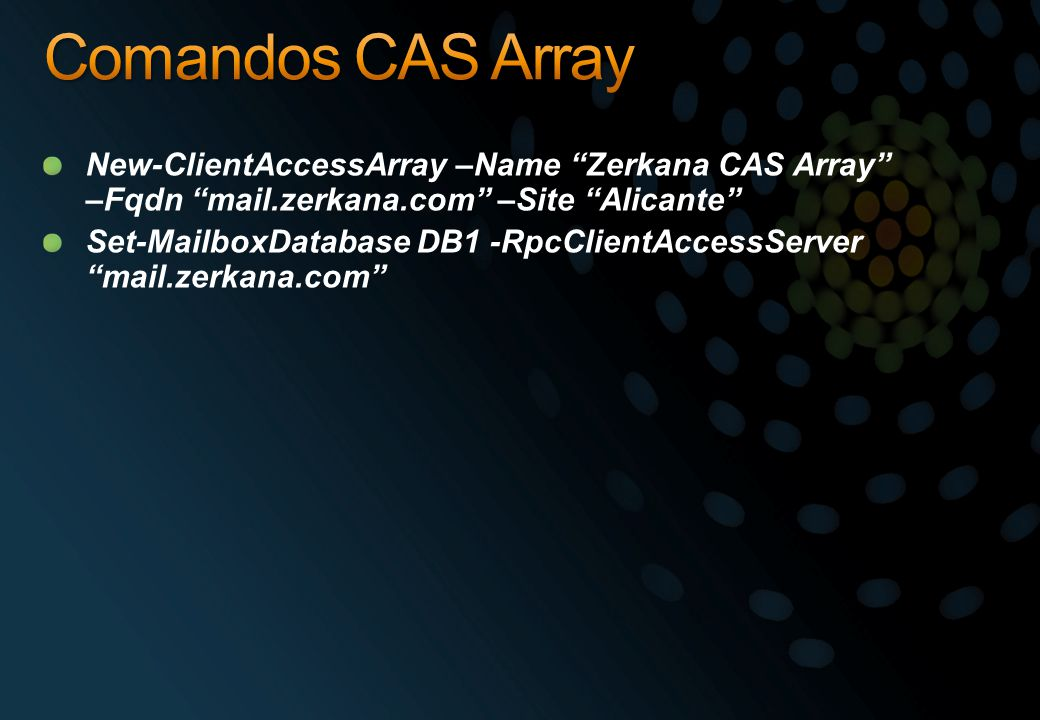 Comandos CAS Array New-ClientAccessArray –Name Zerkana CAS Array –Fqdn mail.zerkana.com –Site Alicante