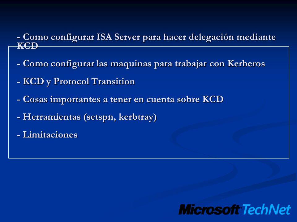 - Como configurar ISA Server para hacer delegación mediante KCD - Como configurar las maquinas para trabajar con Kerberos - KCD y Protocol Transition - Cosas importantes a tener en cuenta sobre KCD - Herramientas (setspn, kerbtray) - Limitaciones