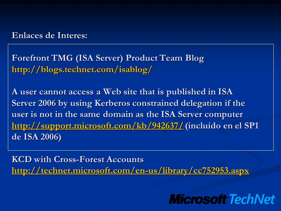 Enlaces de Interes: Forefront TMG (ISA Server) Product Team Blog http://blogs.technet.com/isablog/ A user cannot access a Web site that is published in ISA Server 2006 by using Kerberos constrained delegation if the user is not in the same domain as the ISA Server computer http://support.microsoft.com/kb/942637/ (incluido en el SP1 de ISA 2006) KCD with Cross-Forest Accounts http://technet.microsoft.com/en-us/library/cc752953.aspx