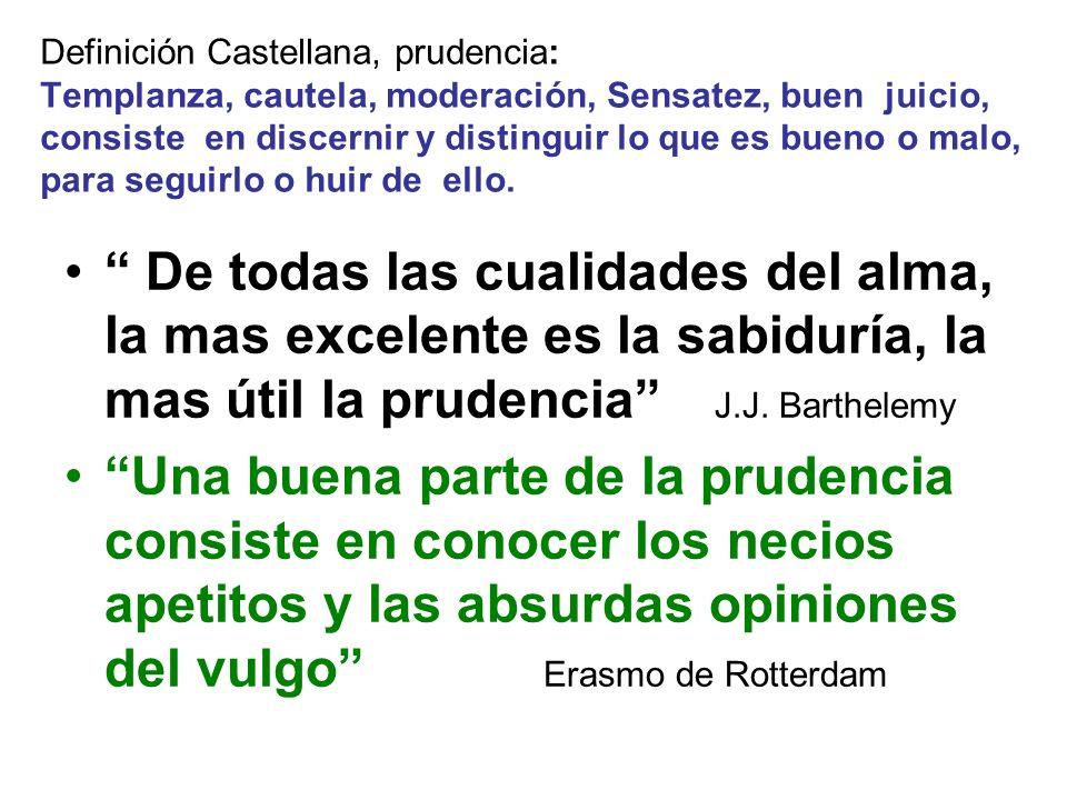 Definición Castellana, prudencia: Templanza, cautela, moderación, Sensatez, buen juicio, consiste en discernir y distinguir lo que es bueno o malo, para seguirlo o huir de ello.