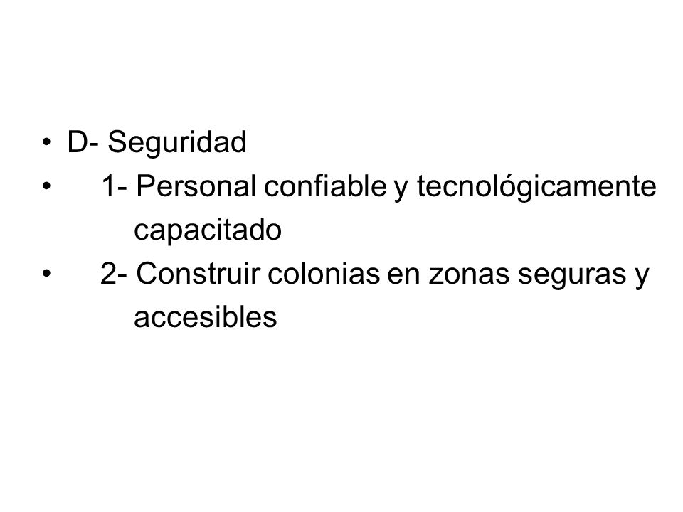 D- Seguridad1- Personal confiable y tecnológicamente. capacitado. 2- Construir colonias en zonas seguras y.