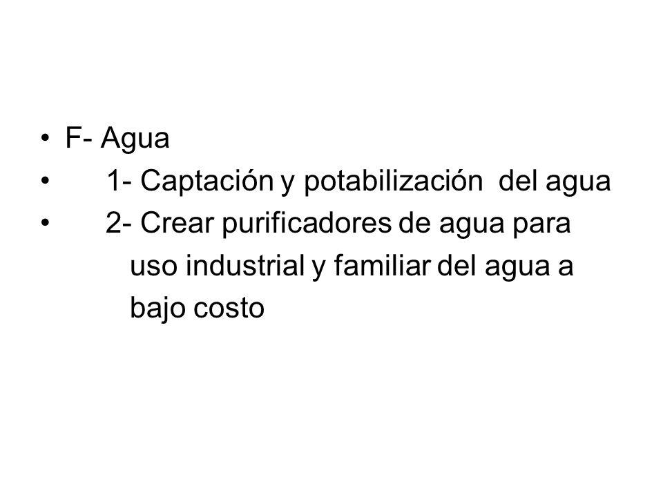 F- Agua 1- Captación y potabilización del agua. 2- Crear purificadores de agua para. uso industrial y familiar del agua a.