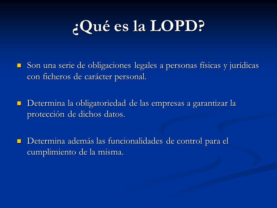 ¿Qué es la LOPD Son una serie de obligaciones legales a personas físicas y jurídicas con ficheros de carácter personal.