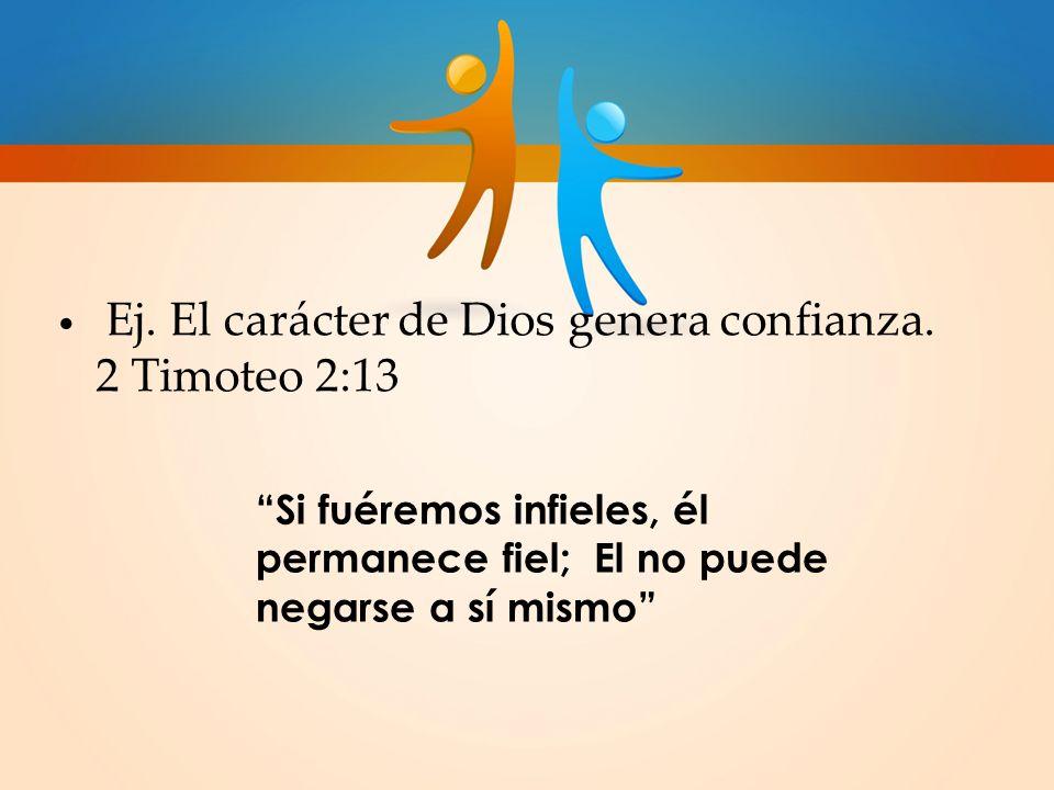 Ej. El carácter de Dios genera confianza. 2 Timoteo 2:13
