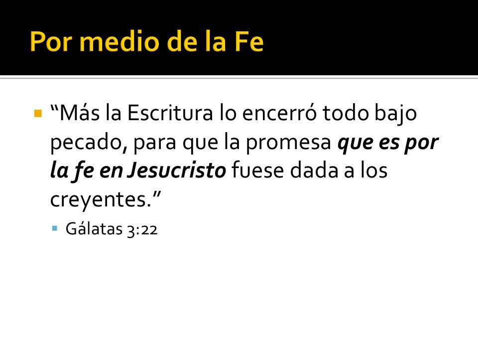Por medio de la Fe Más la Escritura lo encerró todo bajo pecado, para que la promesa que es por la fe en Jesucristo fuese dada a los creyentes.