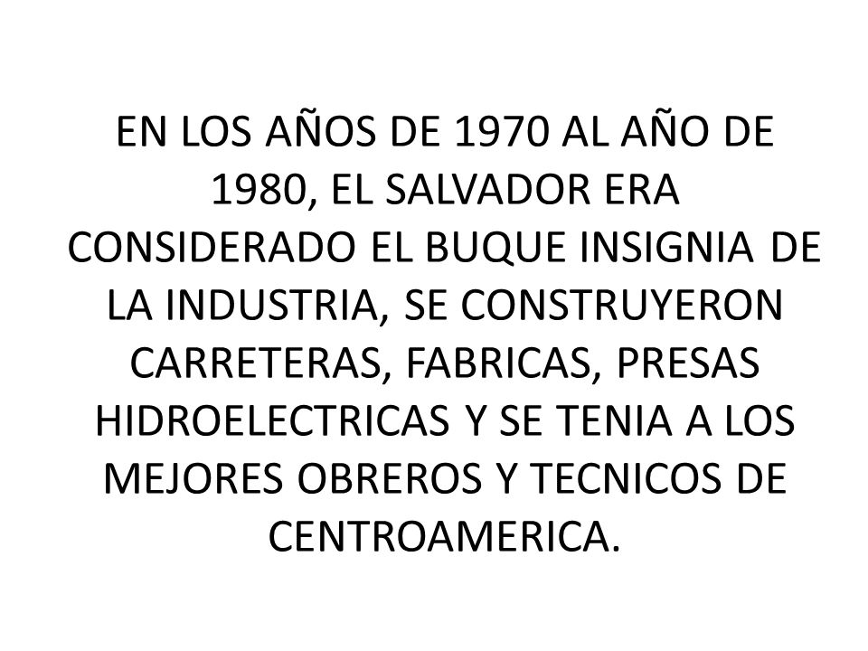 EN LOS AÑOS DE 1970 AL AÑO DE 1980, EL SALVADOR ERA CONSIDERADO EL BUQUE INSIGNIA DE LA INDUSTRIA, SE CONSTRUYERON CARRETERAS, FABRICAS, PRESAS HIDROELECTRICAS Y SE TENIA A LOS MEJORES OBREROS Y TECNICOS DE CENTROAMERICA.
