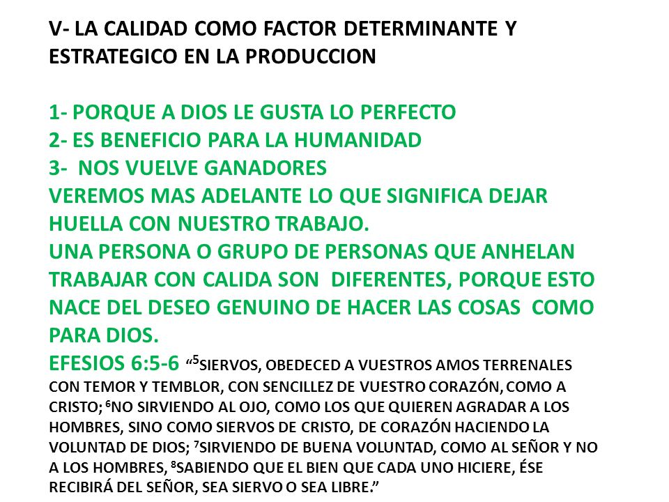 V- LA CALIDAD COMO FACTOR DETERMINANTE Y ESTRATEGICO EN LA PRODUCCION 1- PORQUE A DIOS LE GUSTA LO PERFECTO 2- ES BENEFICIO PARA LA HUMANIDAD 3- NOS VUELVE GANADORES VEREMOS MAS ADELANTE LO QUE SIGNIFICA DEJAR HUELLA CON NUESTRO TRABAJO.