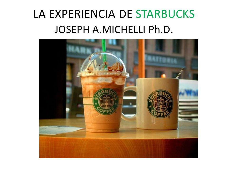 LA EXPERIENCIA DE STARBUCKS JOSEPH A.MICHELLI Ph.D.