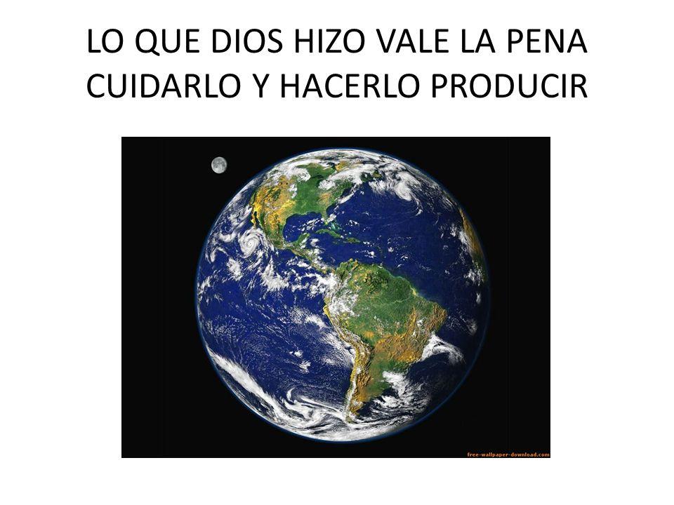 LO QUE DIOS HIZO VALE LA PENA CUIDARLO Y HACERLO PRODUCIR